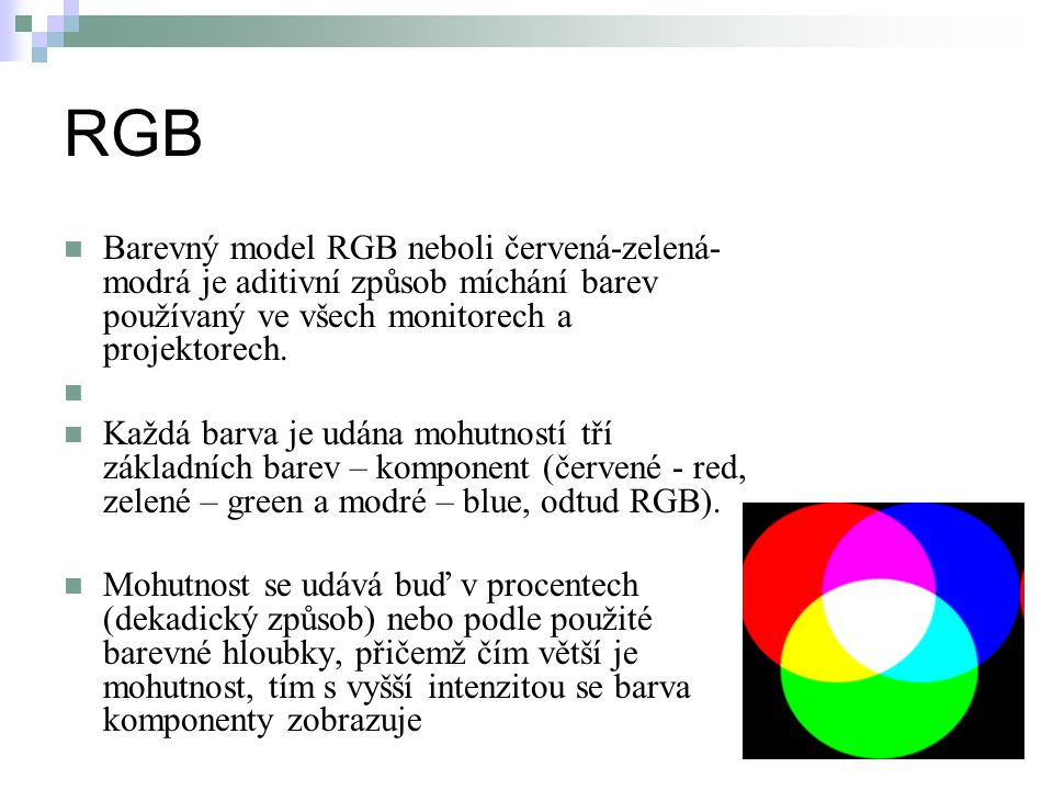 RGB Barevný model RGB neboli červená-zelená-modrá je aditivní způsob míchání barev používaný ve všech monitorech a projektorech.