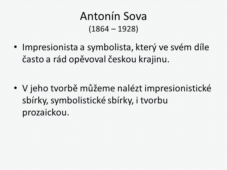 Antonín Sova (1864 – 1928) Impresionista a symbolista, který ve svém díle často a rád opěvoval českou krajinu.