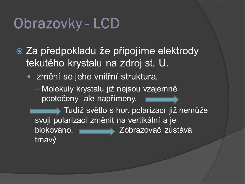 Obrazovky - LCD Za předpokladu že připojíme elektrody tekutého krystalu na zdroj st. U. změní se jeho vnitřní struktura.