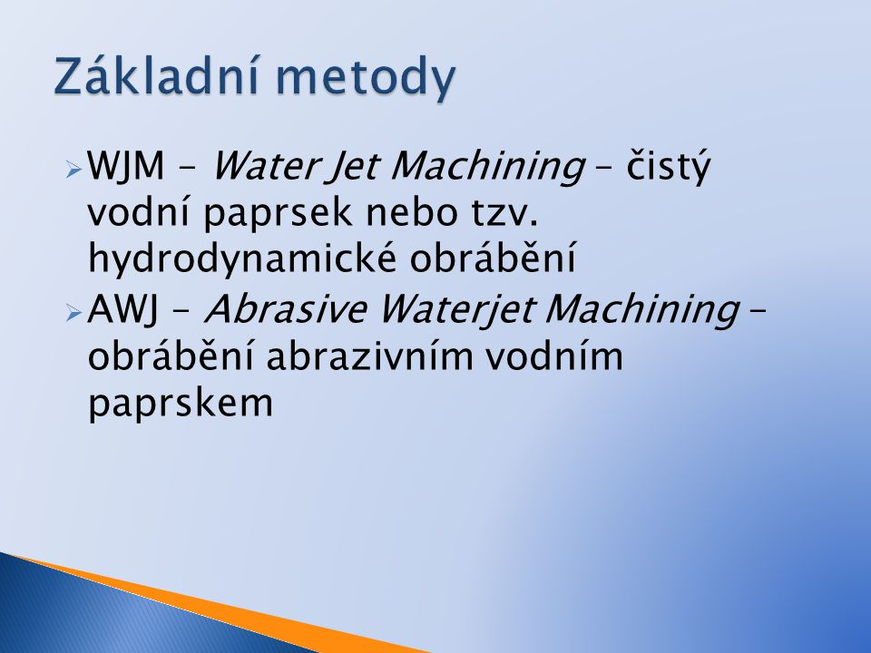 Základní metody WJM – Water Jet Machining – čistý vodní paprsek nebo tzv. hydrodynamické obrábění.