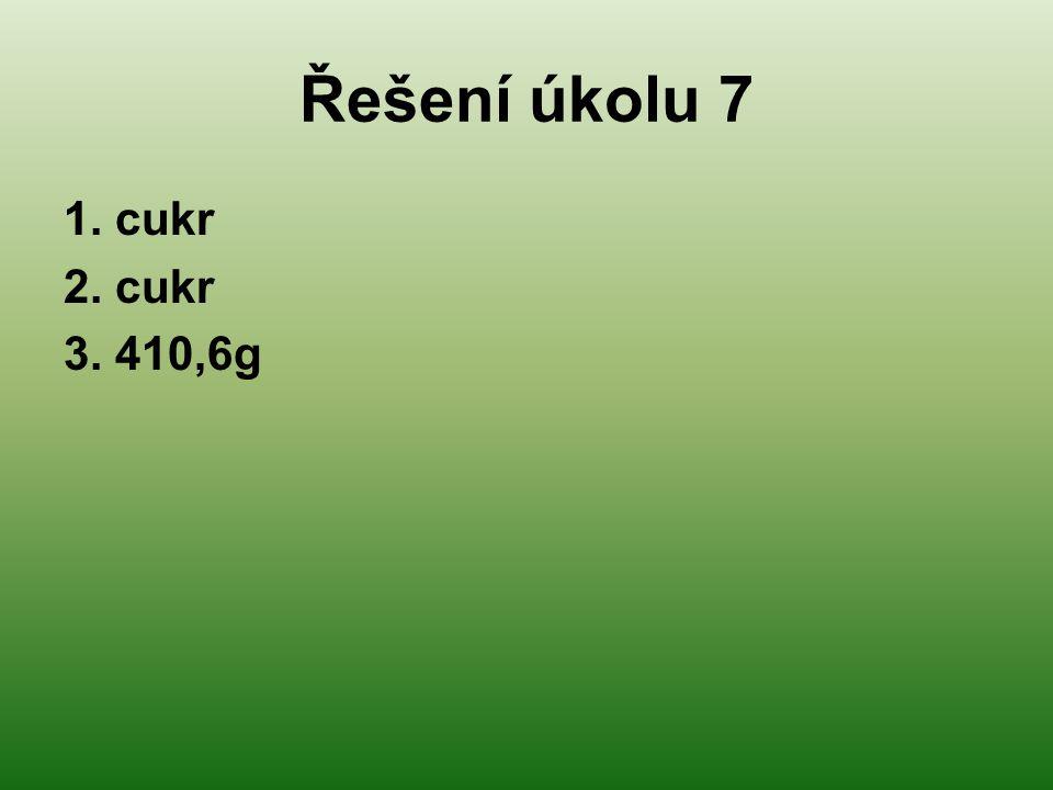 Řešení úkolu 7 1. cukr 2. cukr 3. 410,6g