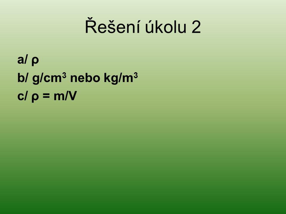 Řešení úkolu 2 a/ ρ b/ g/cm3 nebo kg/m3 c/ ρ = m/V