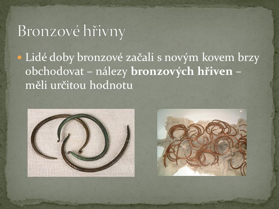 Bronzové hřivny Lidé doby bronzové začali s novým kovem brzy obchodovat – nálezy bronzových hřiven – měli určitou hodnotu.