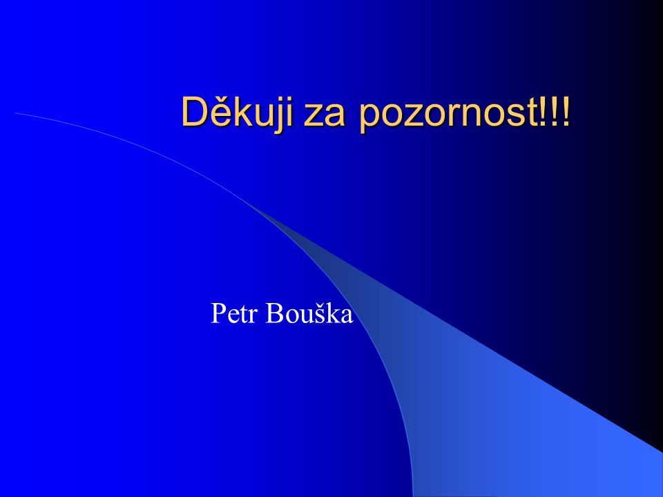 Děkuji za pozornost!!! Petr Bouška