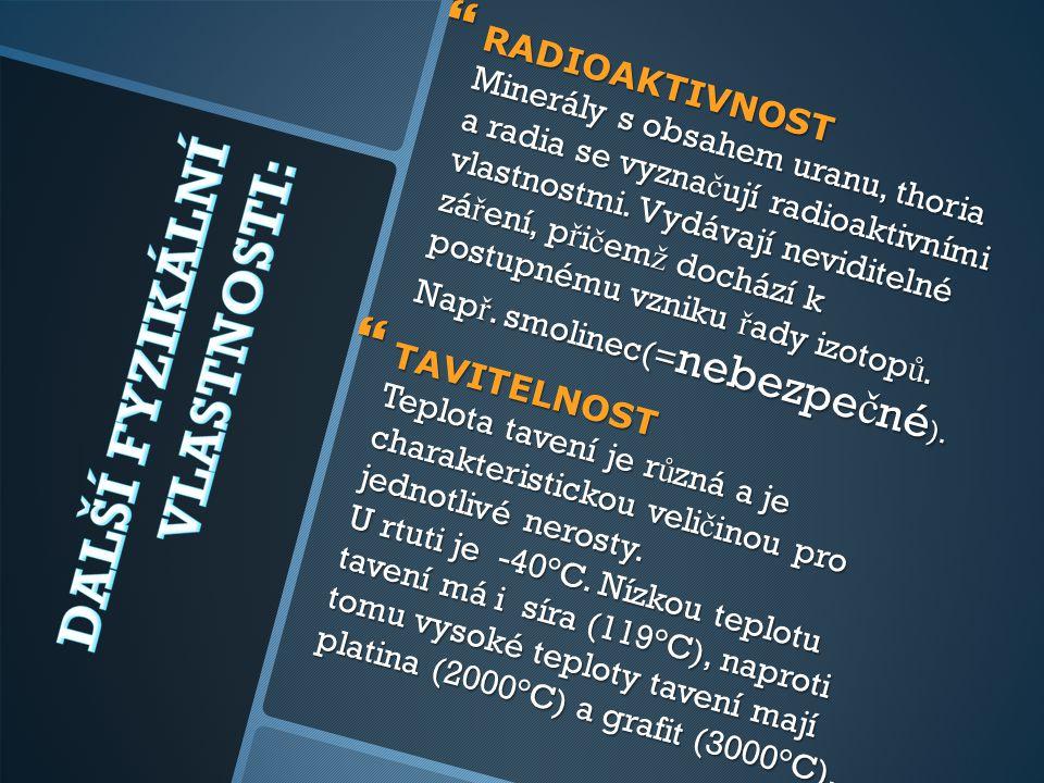 RADIOAKTIVNOST Minerály s obsahem uranu, thoria a radia se vyznačují radioaktivními vlastnostmi. Vydávají neviditelné záření, přičemž dochází k postupnému vzniku řady izotopů. Např. smolinec(=nebezpečné).