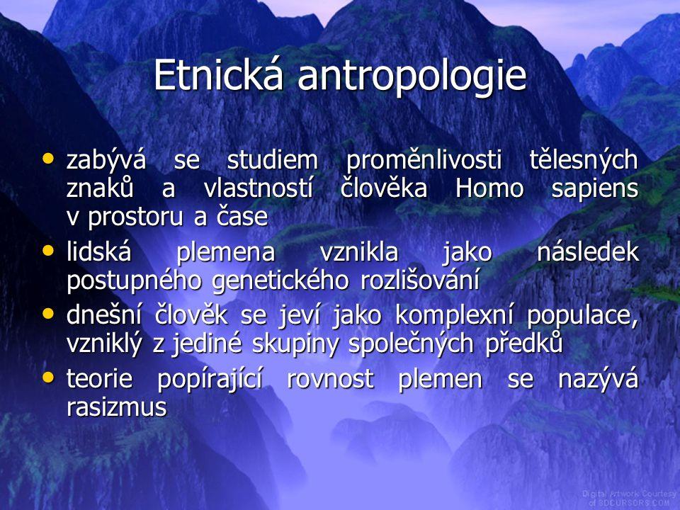 Etnická antropologie zabývá se studiem proměnlivosti tělesných znaků a vlastností člověka Homo sapiens v prostoru a čase.
