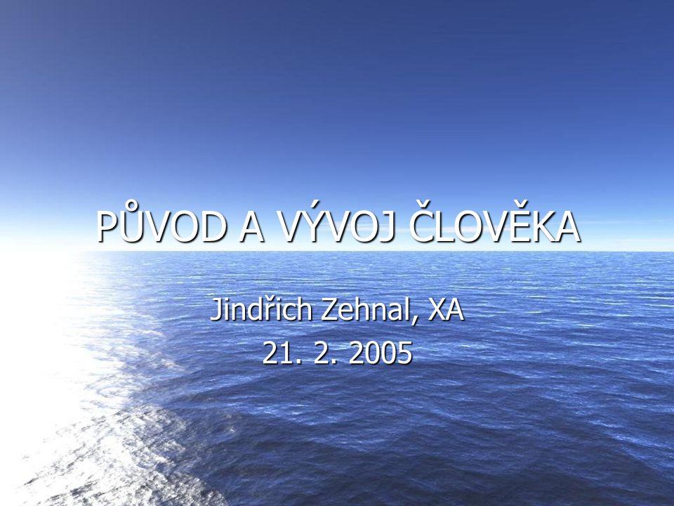 PŮVOD A VÝVOJ ČLOVĚKA Jindřich Zehnal, XA 21. 2. 2005