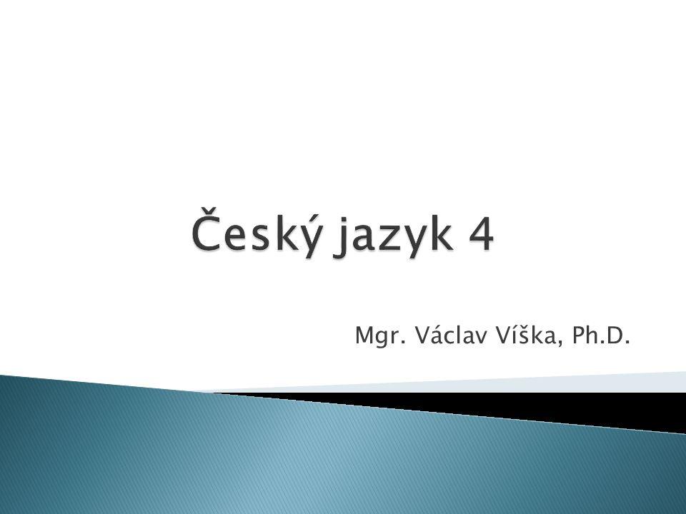 Český jazyk 4 Mgr. Václav Víška, Ph.D.