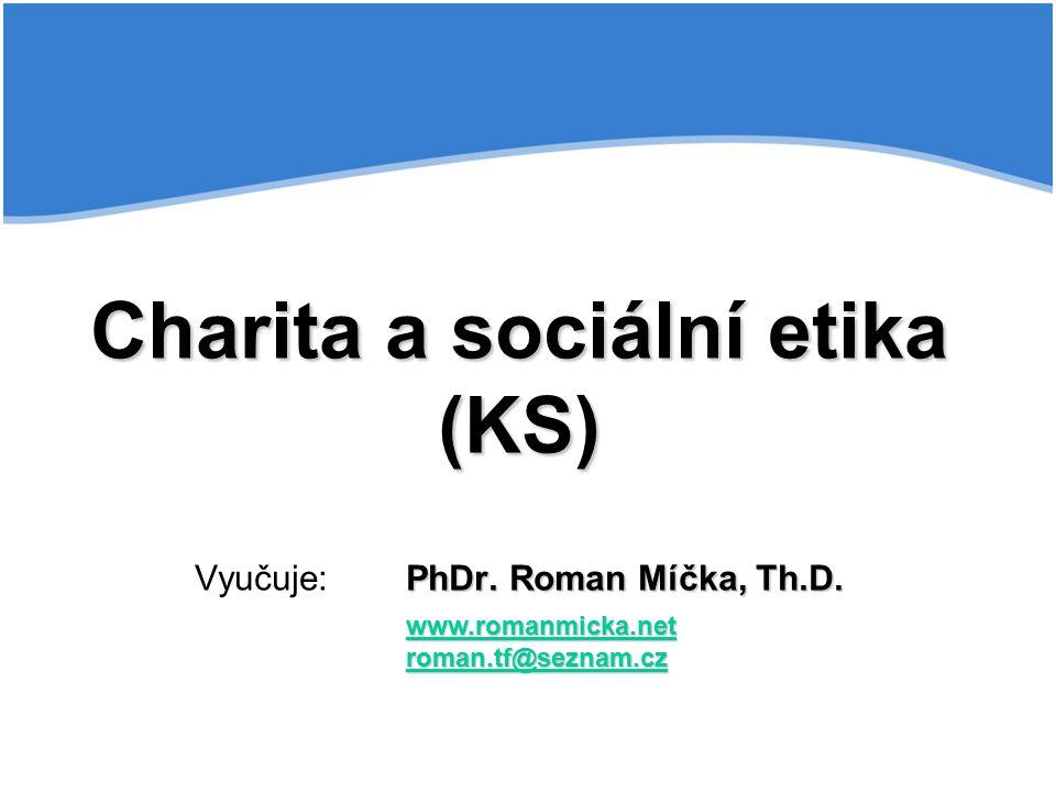 Charita a sociální etika (KS) Vyučuje: PhDr. Roman Míčka, Th.D.