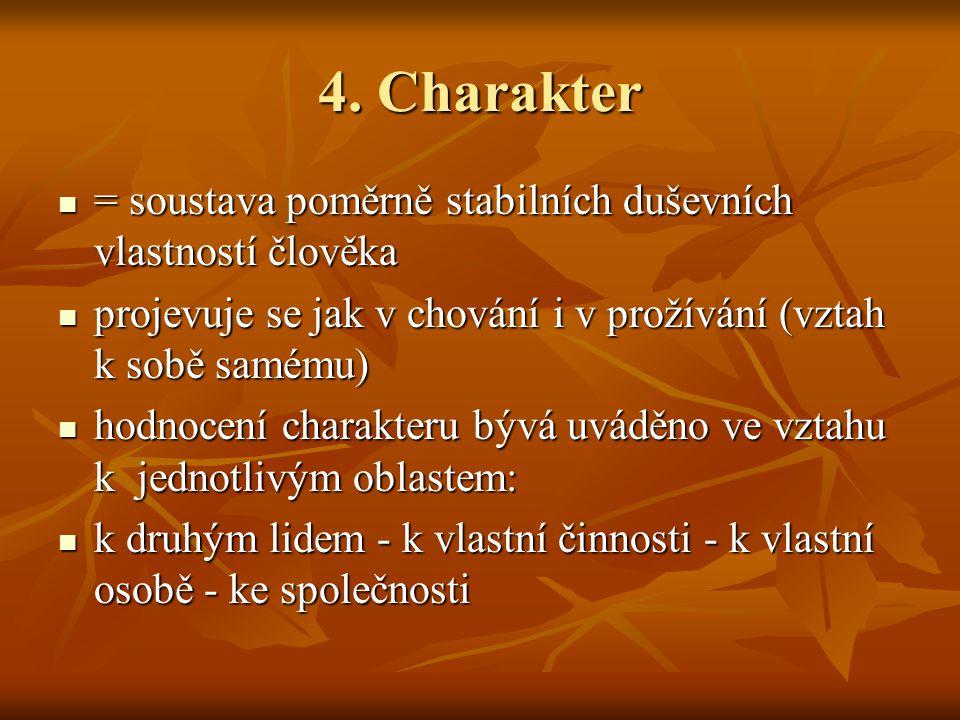 4. Charakter = soustava poměrně stabilních duševních vlastností člověka. projevuje se jak v chování i v prožívání (vztah k sobě samému)