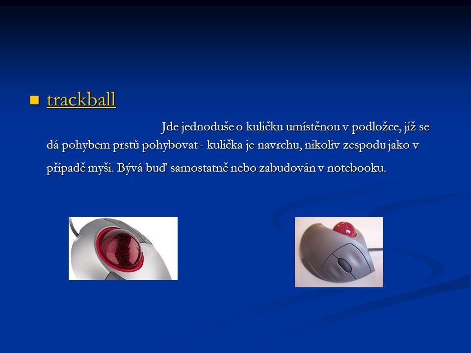 trackball Jde jednoduše o kuličku umístěnou v podložce, jíž se dá pohybem prstů pohybovat - kulička je navrchu, nikoliv zespodu jako v případě myši.