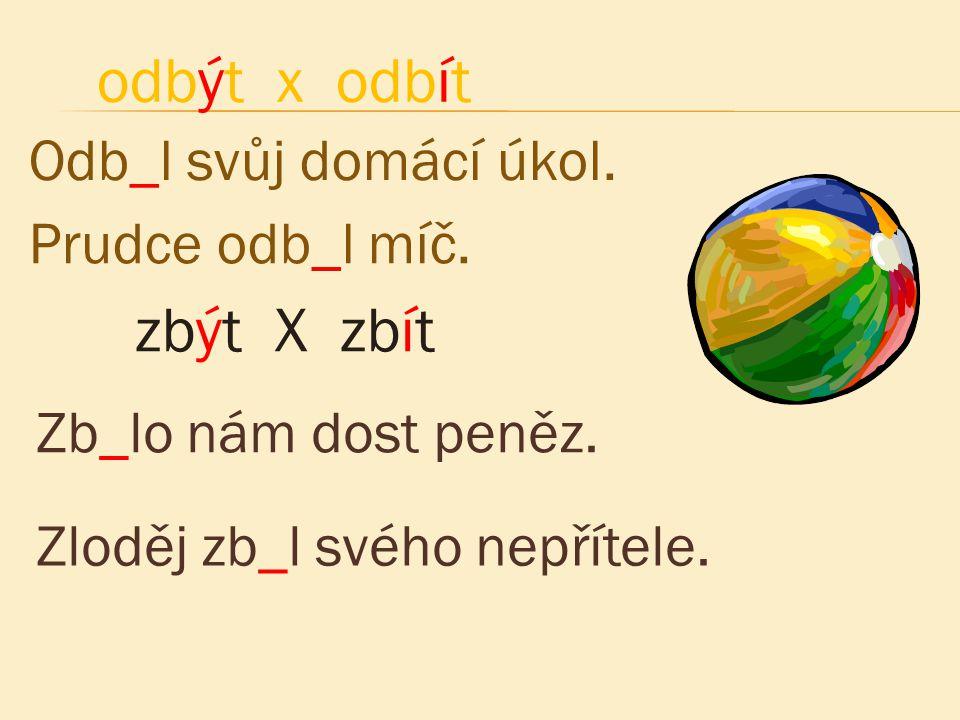 odbýt x odbít zbýt X zbít Odb_l svůj domácí úkol. Prudce odb_l míč.
