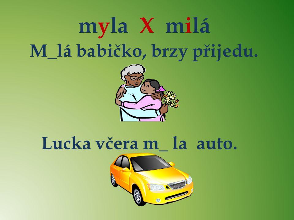 myla X milá i M_lá babičko, brzy přijedu. y Lucka včera m_ la auto. y