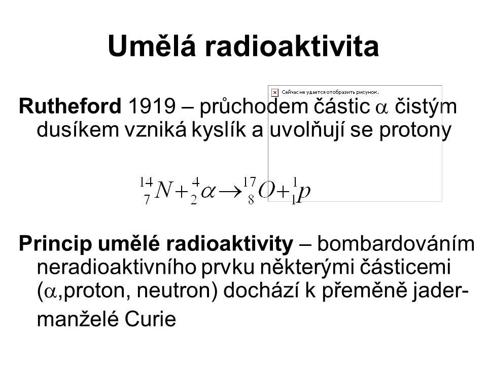 Umělá radioaktivita Rutheford 1919 – průchodem částic  čistým dusíkem vzniká kyslík a uvolňují se protony.