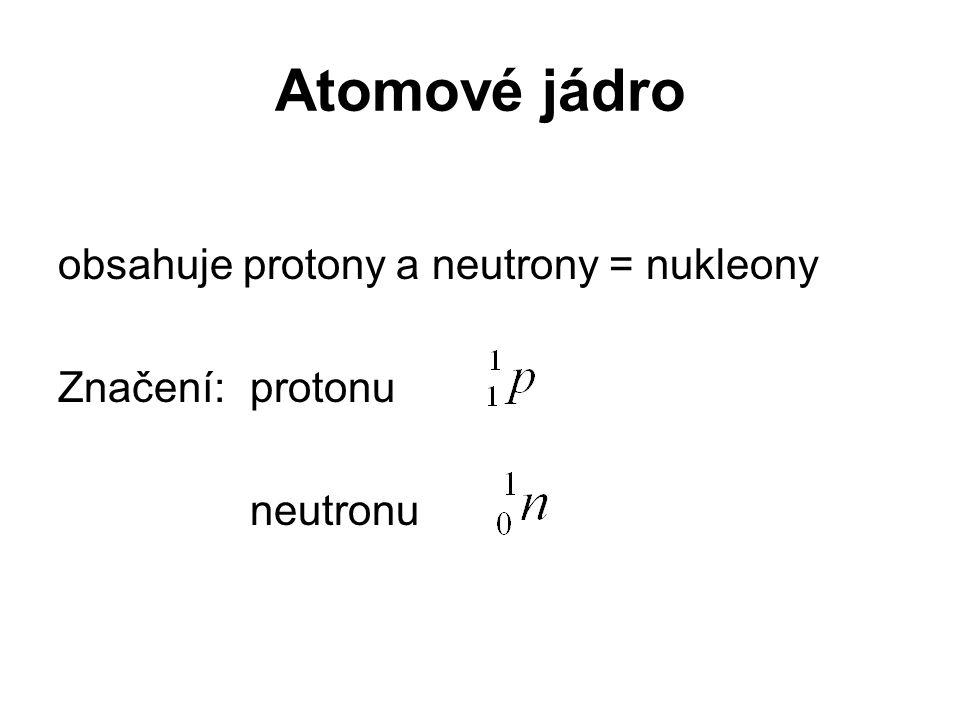 Atomové jádro obsahuje protony a neutrony = nukleony Značení: protonu
