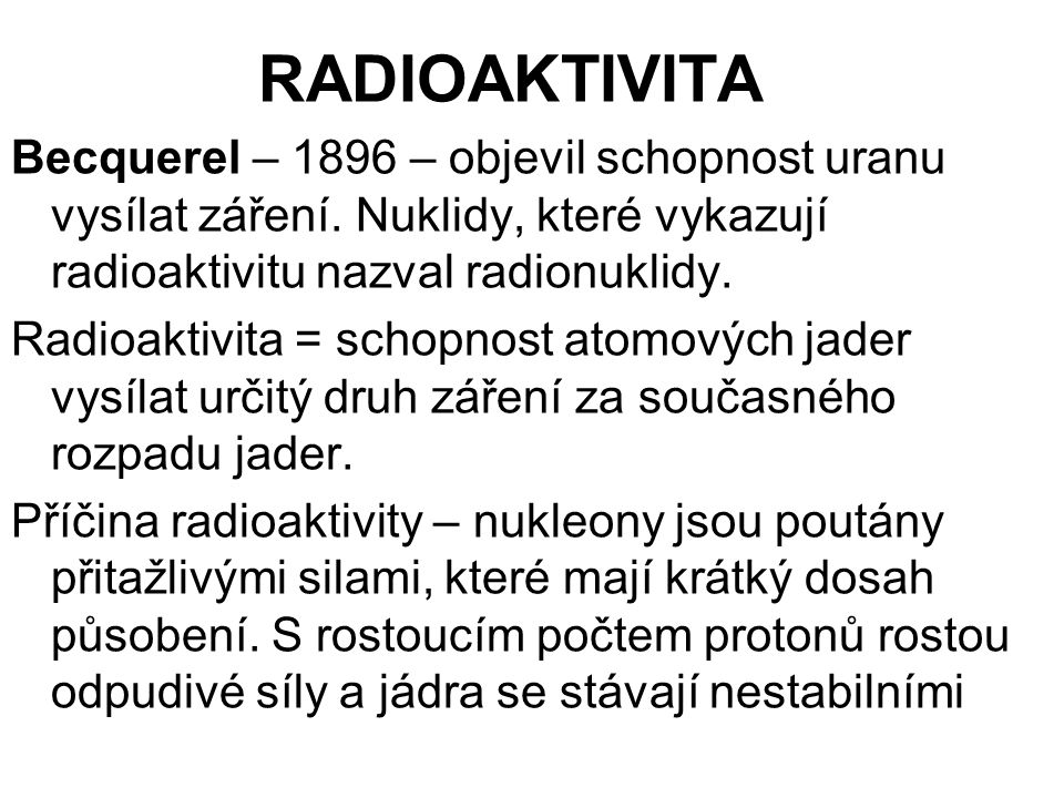 RADIOAKTIVITA Becquerel – 1896 – objevil schopnost uranu vysílat záření. Nuklidy, které vykazují radioaktivitu nazval radionuklidy.