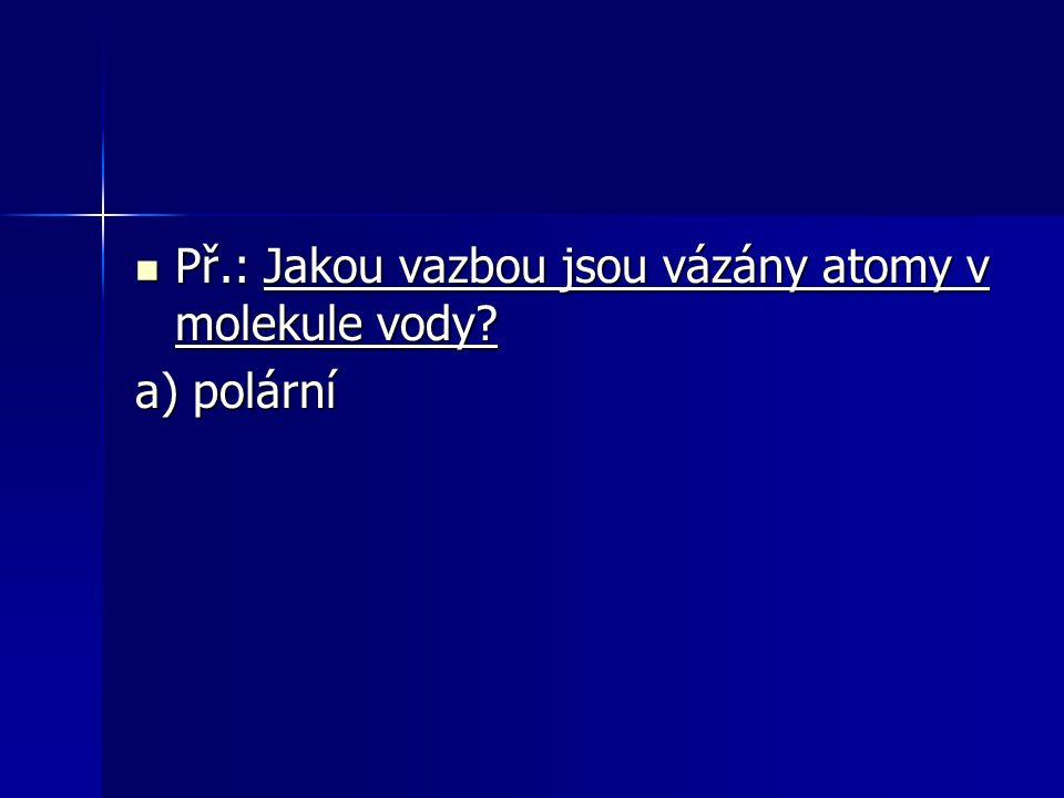 Př.: Jakou vazbou jsou vázány atomy v molekule vody