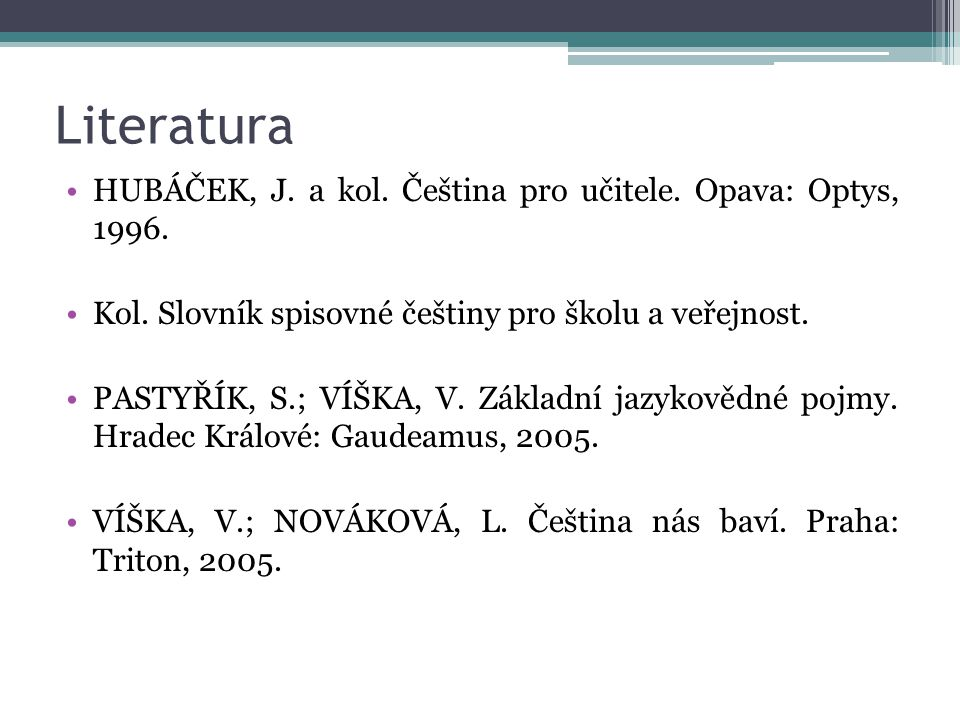 Literatura HUBÁČEK, J. a kol. Čeština pro učitele. Opava: Optys, 1996.