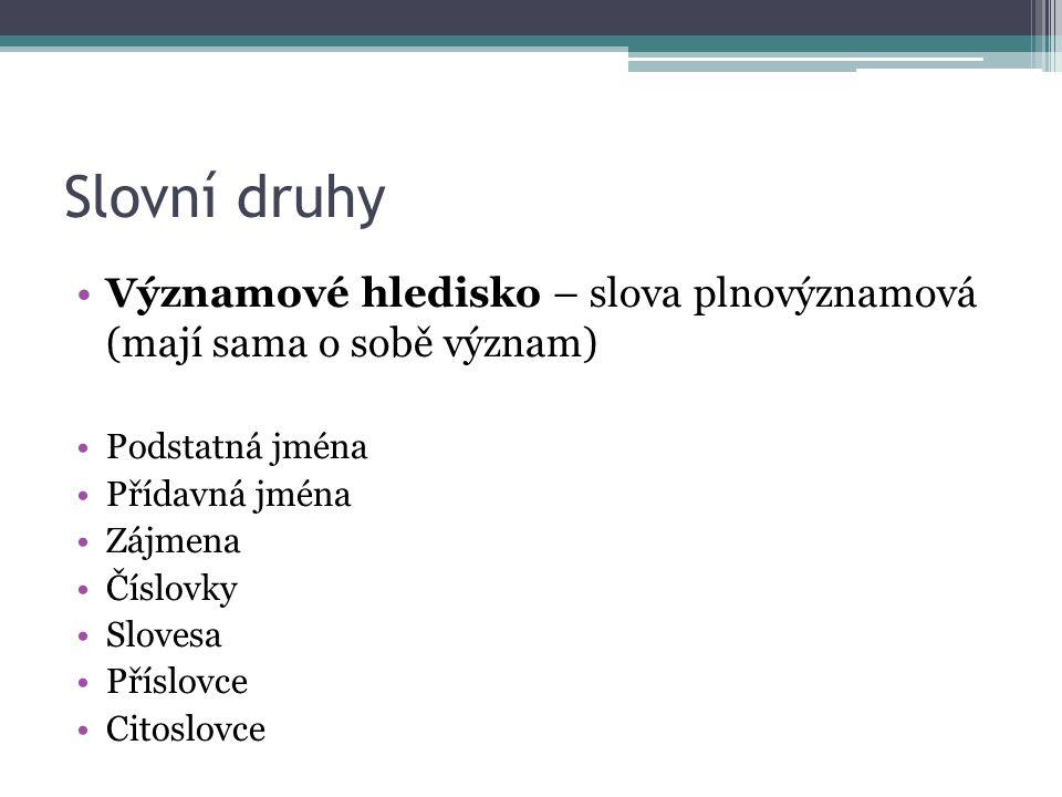 Slovní druhy Významové hledisko – slova plnovýznamová (mají sama o sobě význam) Podstatná jména. Přídavná jména.