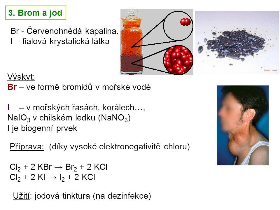 3. Brom a jod Br - Červenohnědá kapalina. I – fialová krystalická látka. Výskyt: Br – ve formě bromidů v mořské vodě.