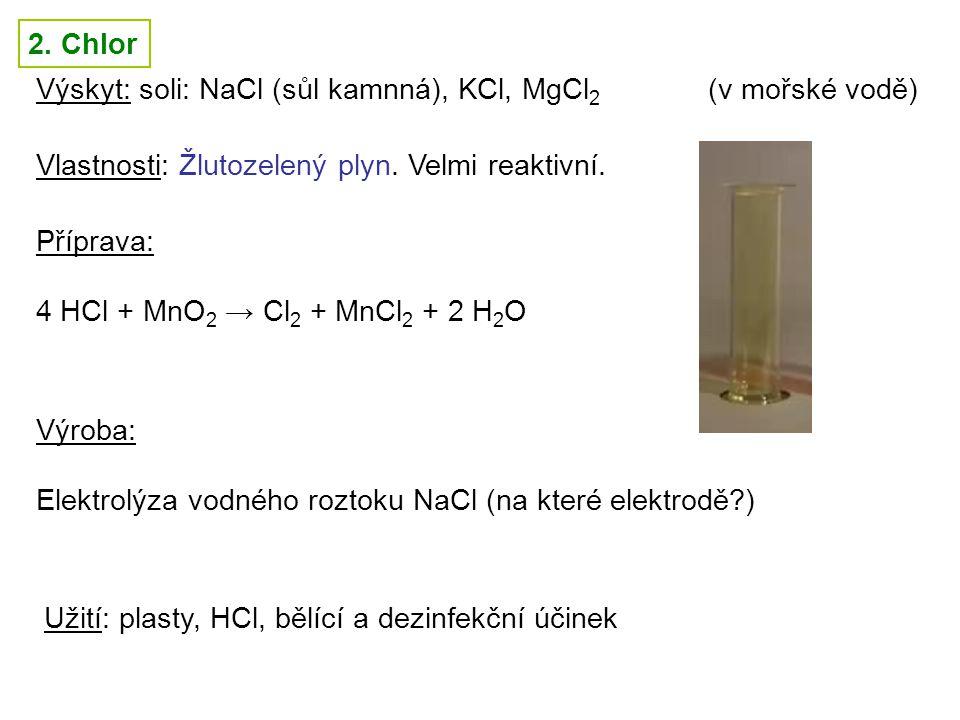 2. Chlor Výskyt: soli: NaCl (sůl kamnná), KCl, MgCl2 (v mořské vodě) Vlastnosti: Žlutozelený plyn. Velmi reaktivní.