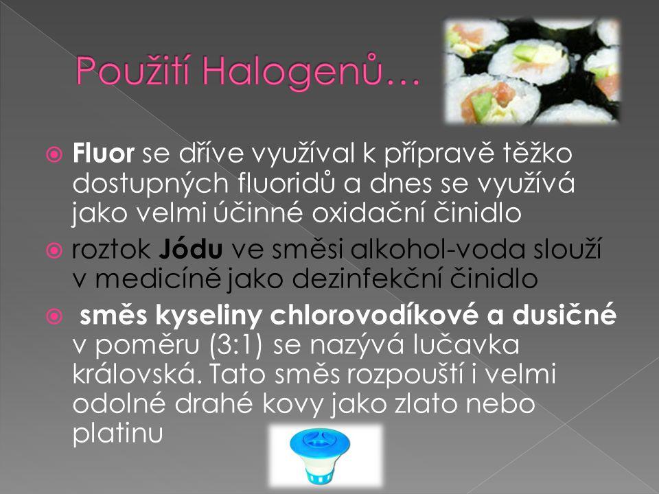 Použití Halogenů… Fluor se dříve využíval k přípravě těžko dostupných fluoridů a dnes se využívá jako velmi účinné oxidační činidlo.