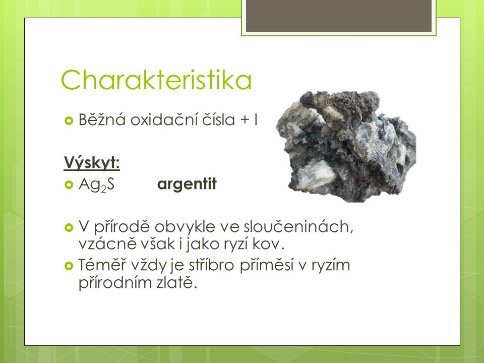 Charakteristika Běžná oxidační čísla + I Výskyt: Ag2S argentit