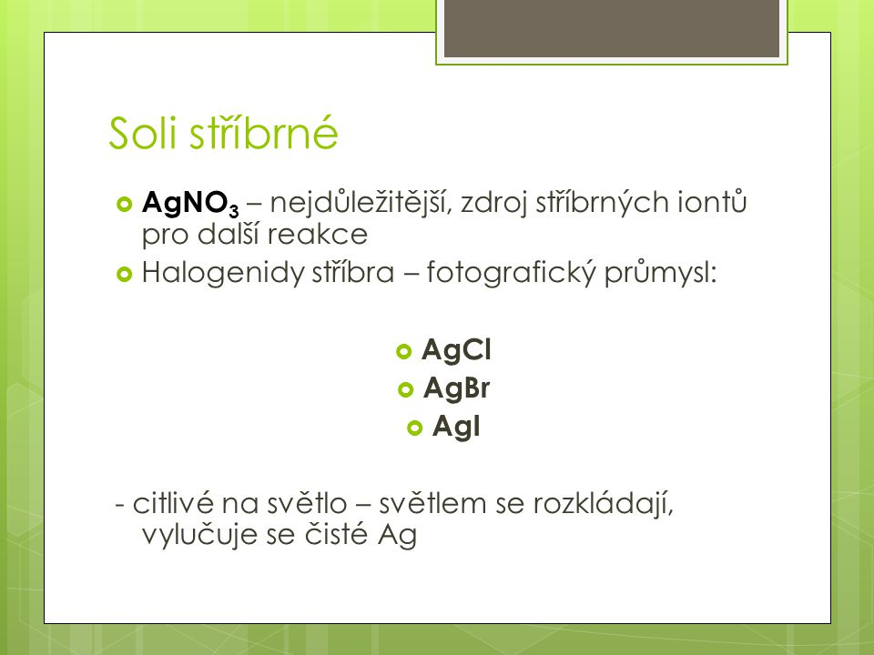 Soli stříbrné AgNO3 – nejdůležitější, zdroj stříbrných iontů pro další reakce. Halogenidy stříbra – fotografický průmysl: