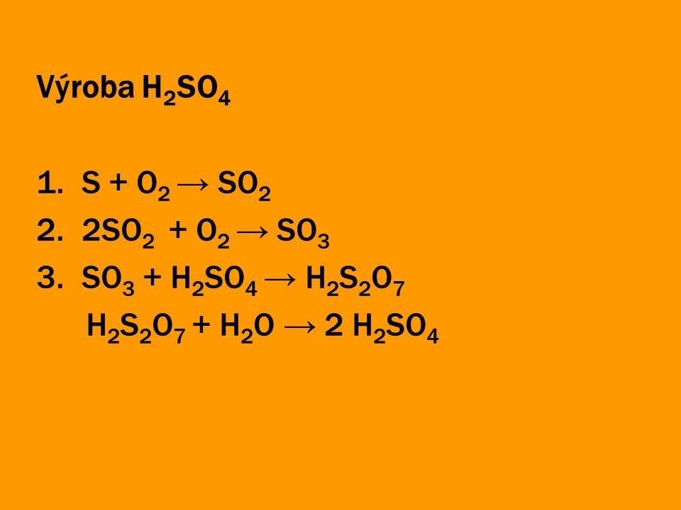 Výroba H2SO4 S + O2 → SO2 2SO2 + O2 → SO3 SO3 + H2SO4 → H2S2O7