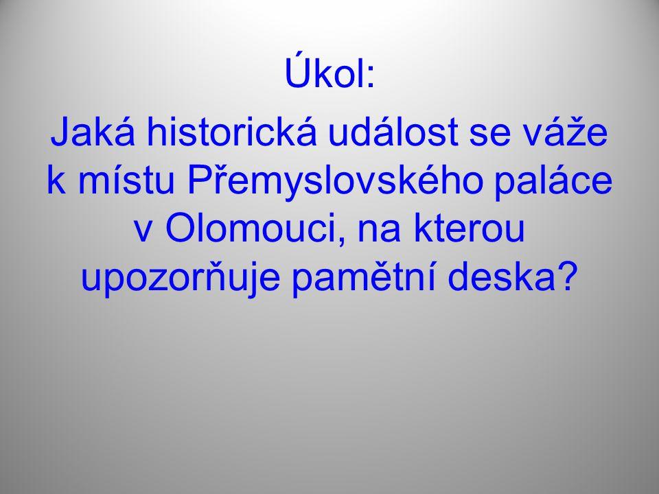 Úkol: Jaká historická událost se váže k místu Přemyslovského paláce v Olomouci, na kterou upozorňuje pamětní deska
