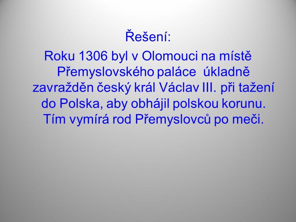 Řešení: Roku 1306 byl v Olomouci na místě Přemyslovského paláce úkladně zavražděn český král Václav III.
