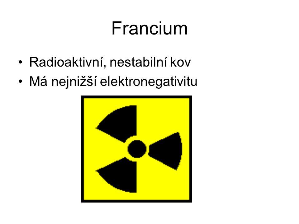 Francium Radioaktivní, nestabilní kov Má nejnižší elektronegativitu