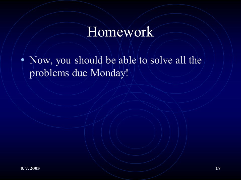 Homework Now, you should be able to solve all the problems due Monday!