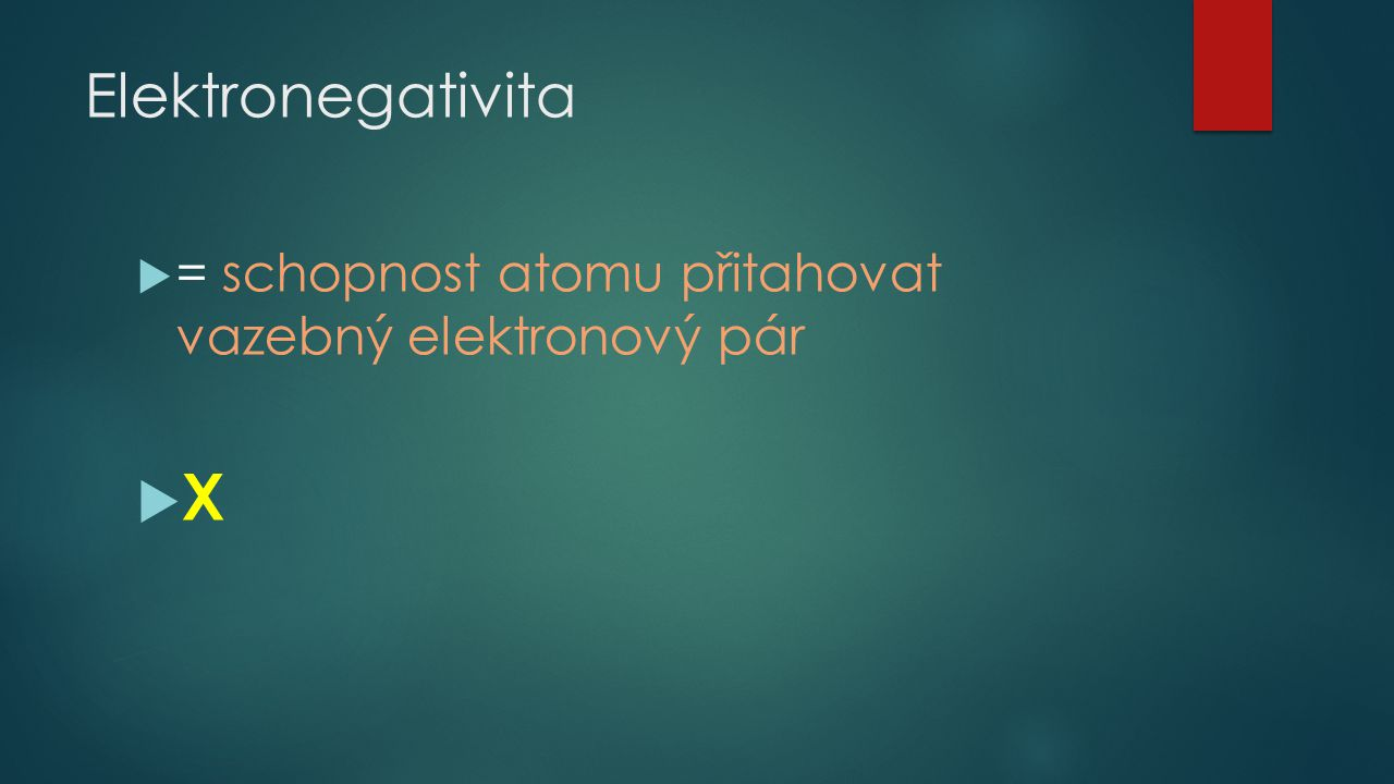 Elektronegativita = schopnost atomu přitahovat vazebný elektronový pár X