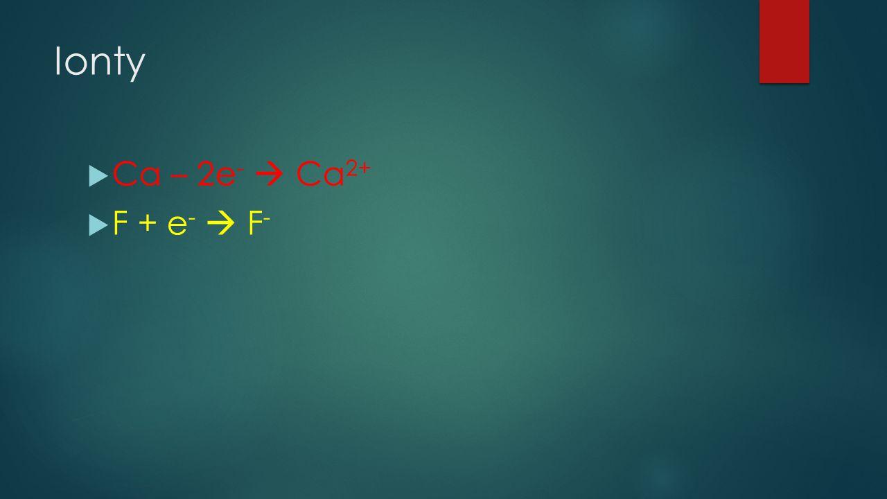 Ionty Ca – 2e-  Ca2+ F + e-  F-
