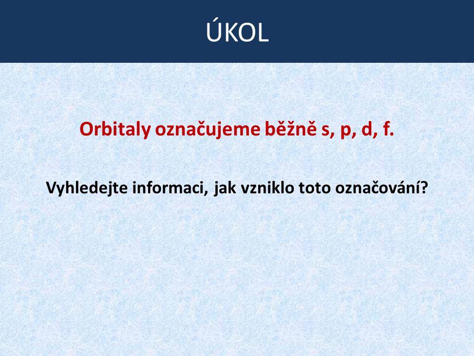 ÚKOL Orbitaly označujeme běžně s, p, d, f.