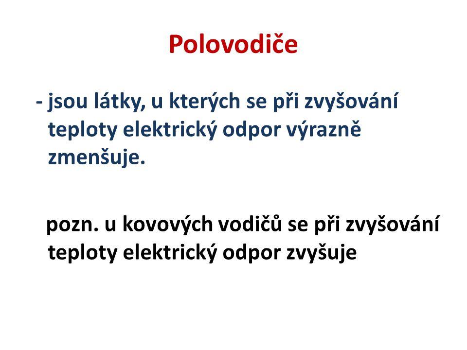 Polovodiče - jsou látky, u kterých se při zvyšování teploty elektrický odpor výrazně zmenšuje.