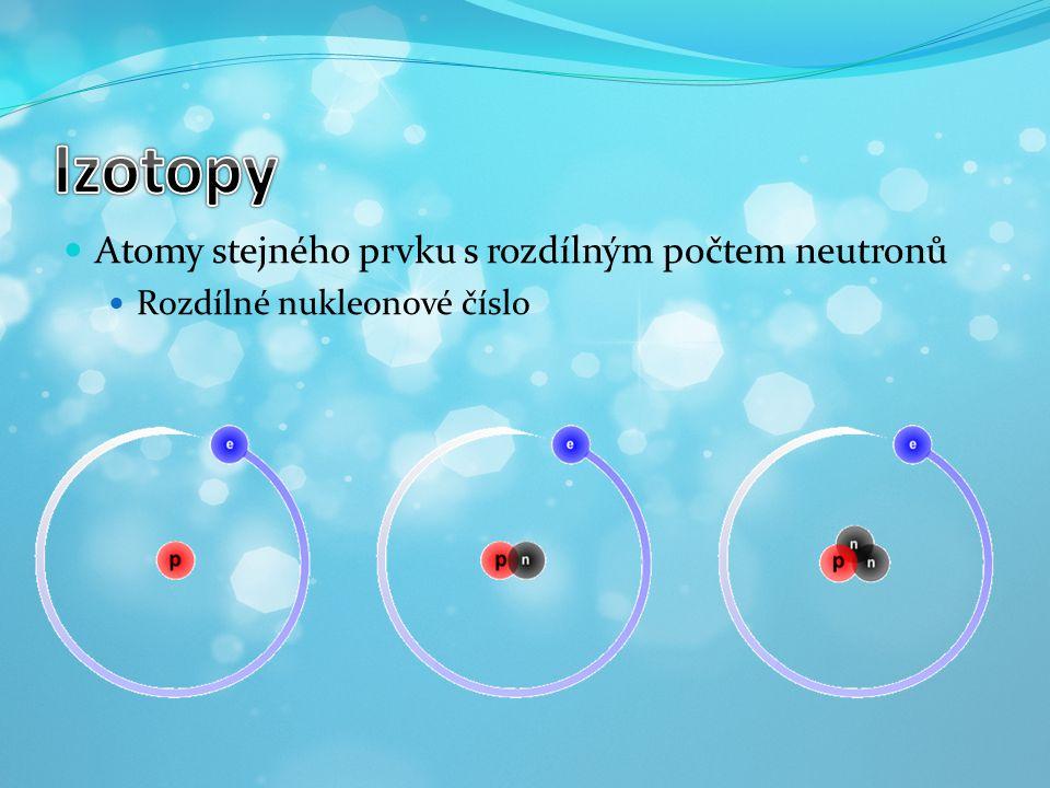 Izotopy Atomy stejného prvku s rozdílným počtem neutronů