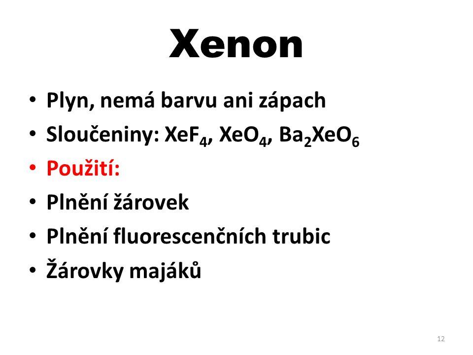Xenon Plyn, nemá barvu ani zápach Sloučeniny: XeF4, XeO4, Ba2XeO6