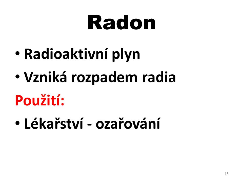 Radon Radioaktivní plyn Vzniká rozpadem radia Použití: