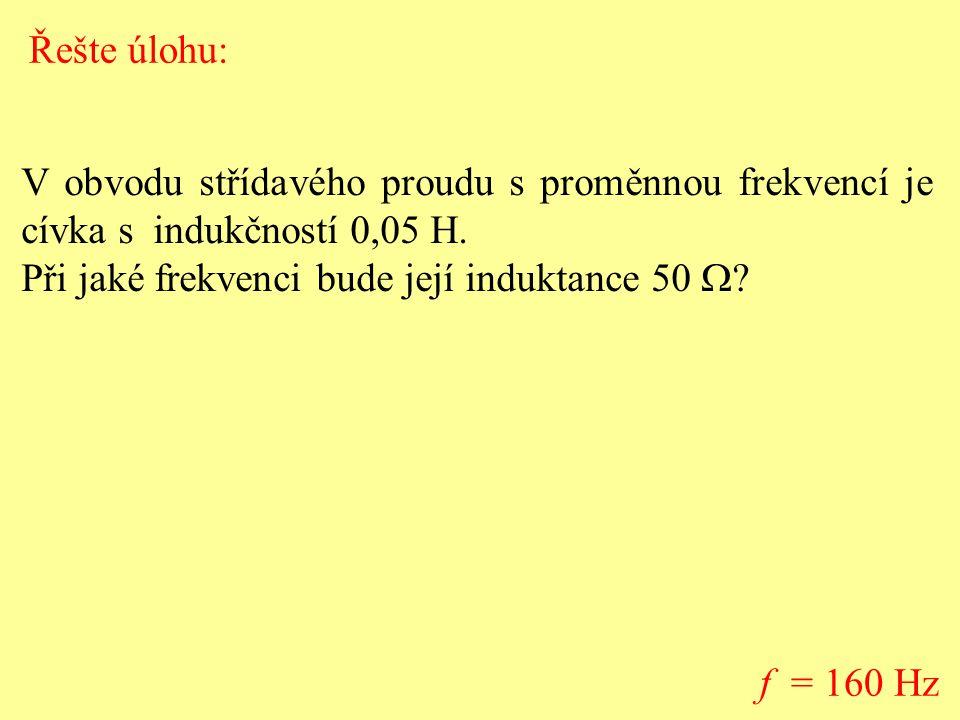 Řešte úlohu: V obvodu střídavého proudu s proměnnou frekvencí je cívka s indukčností 0,05 H. Při jaké frekvenci bude její induktance 50 W