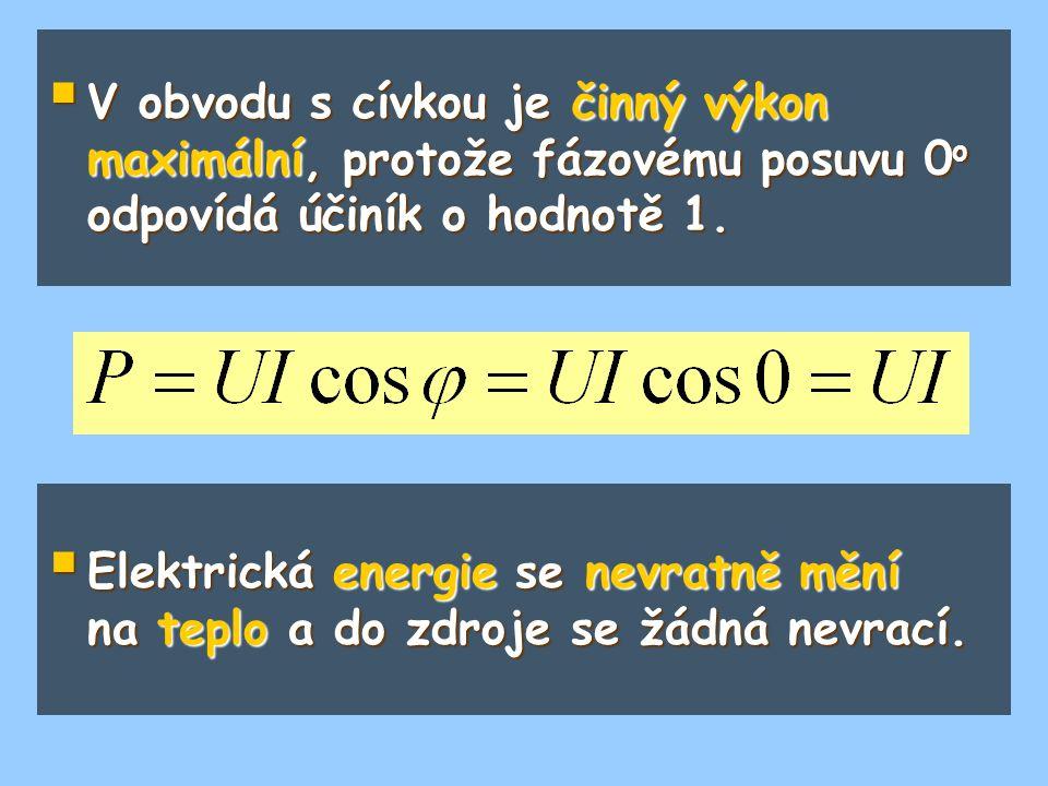 V obvodu s cívkou je činný výkon maximální, protože fázovému posuvu 0o odpovídá účiník o hodnotě 1.