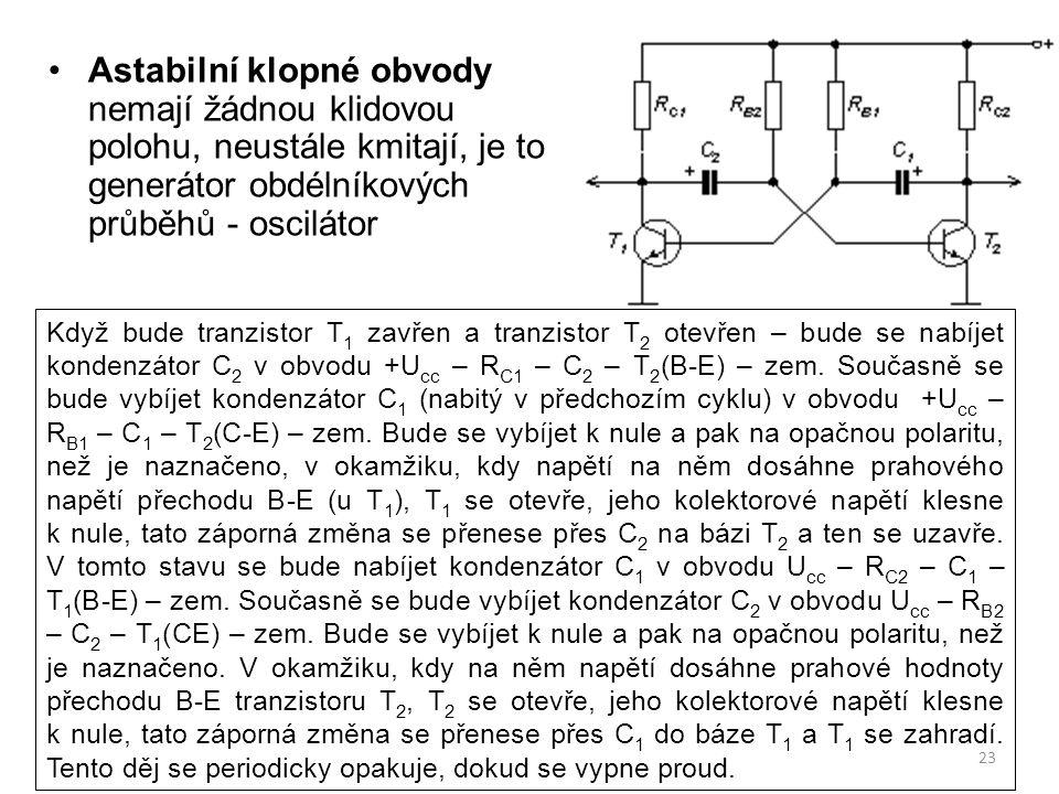 Astabilní klopné obvody nemají žádnou klidovou polohu, neustále kmitají, je to generátor obdélníkových průběhů - oscilátor