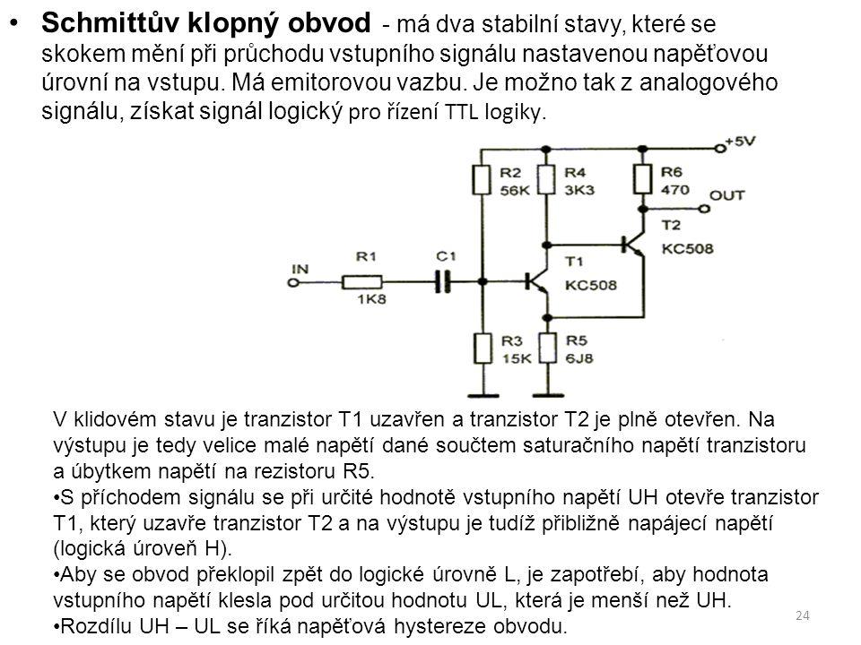 Schmittův klopný obvod - má dva stabilní stavy, které se skokem mění při průchodu vstupního signálu nastavenou napěťovou úrovní na vstupu. Má emitorovou vazbu. Je možno tak z analogového signálu, získat signál logický pro řízení TTL logiky.
