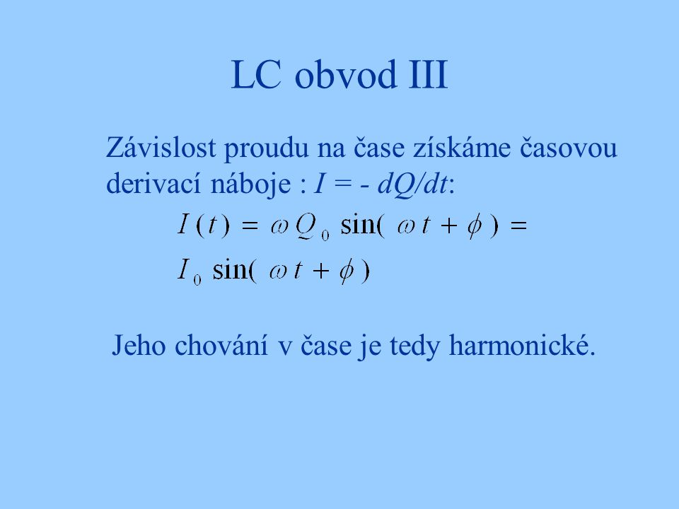 LC obvod III Závislost proudu na čase získáme časovou derivací náboje : I = - dQ/dt: Jeho chování v čase je tedy harmonické.