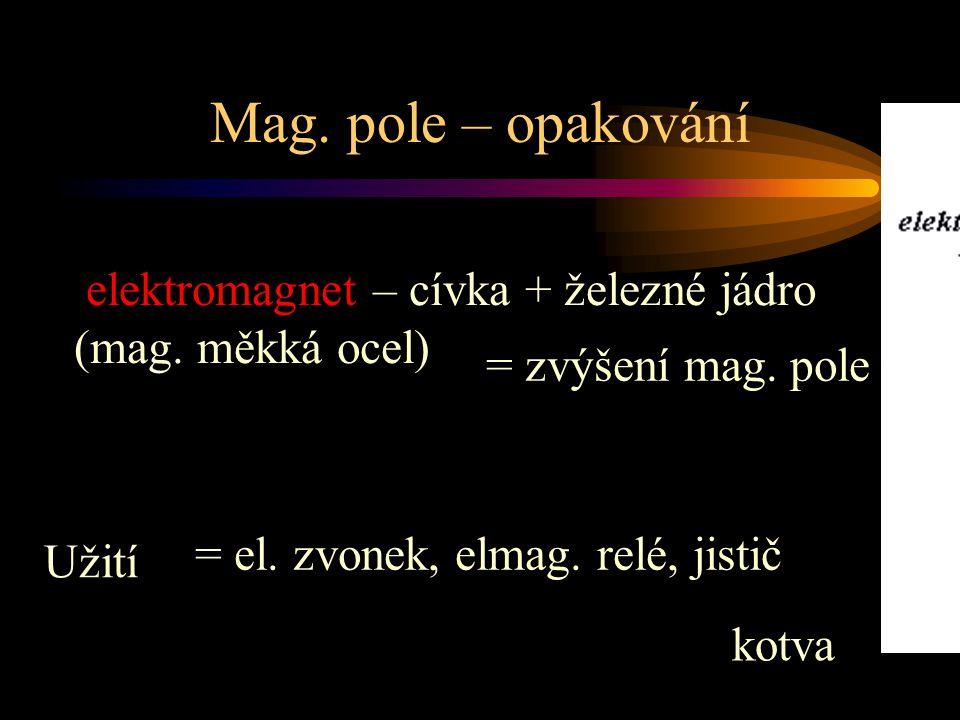Mag. pole – opakování elektromagnet – cívka + železné jádro (mag. měkká ocel) = zvýšení mag. pole.