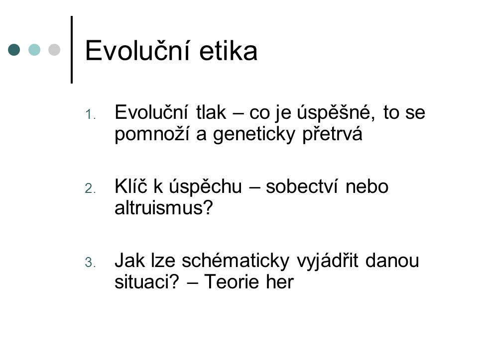 Evoluční etika Evoluční tlak – co je úspěšné, to se pomnoží a geneticky přetrvá. Klíč k úspěchu – sobectví nebo altruismus