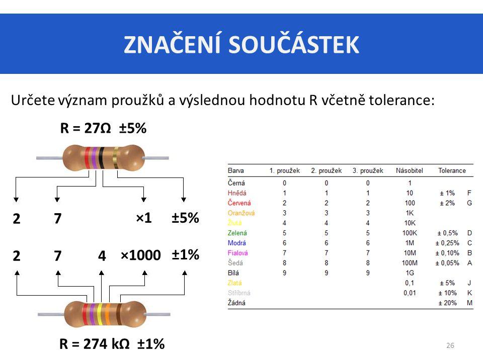 ZNAČENÍ SOUČÁSTEK Určete význam proužků a výslednou hodnotu R včetně tolerance: R = 27Ω ±5% 2. 7.