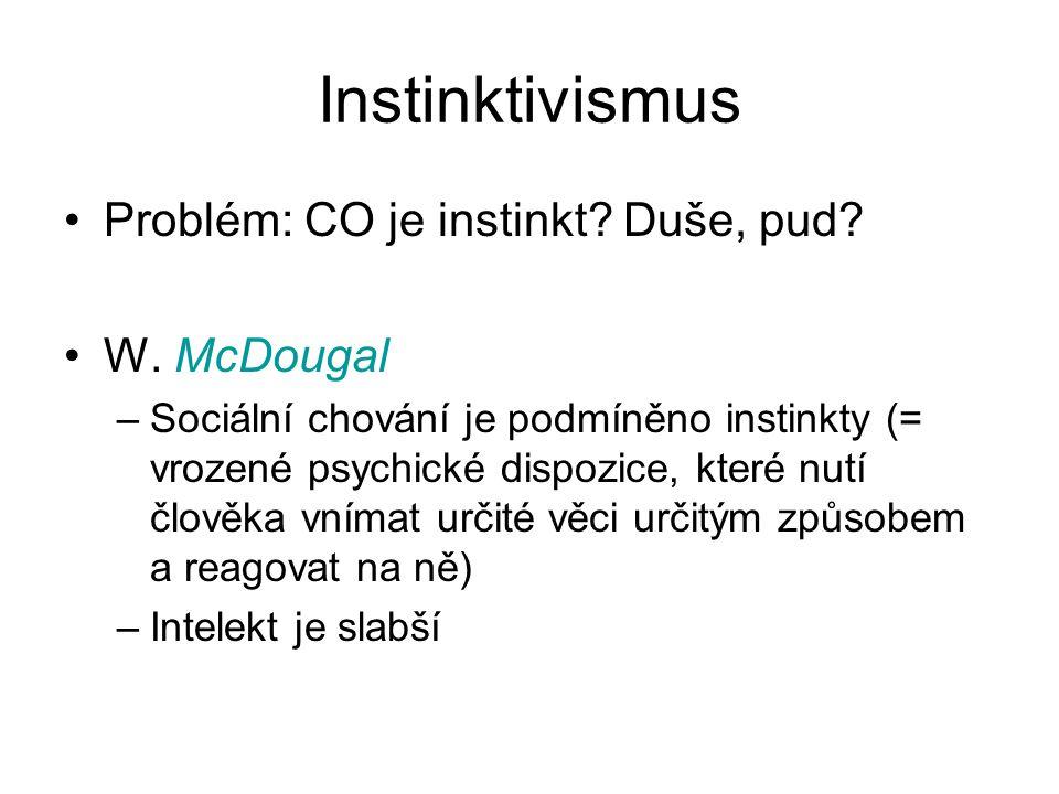 Instinktivismus Problém: CO je instinkt Duše, pud W. McDougal