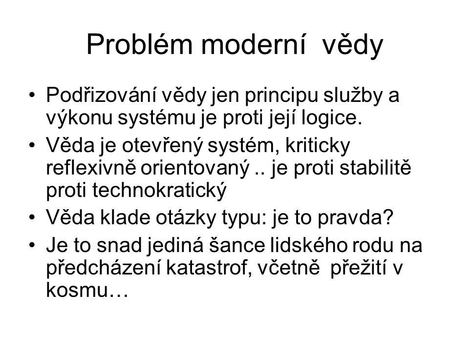 Problém moderní vědy Podřizování vědy jen principu služby a výkonu systému je proti její logice.